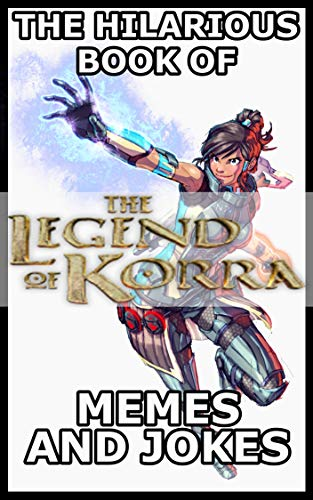 The Hilarious Book Of The Legend Of Korra Memes And Jokes